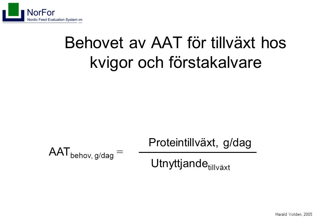 Harald Volden, 2005 Behovet av AAT för tillväxt hos kvigor och förstakalvare AAT behov, g/dag = Utnyttjande tillväxt Proteintillväxt, g/dag