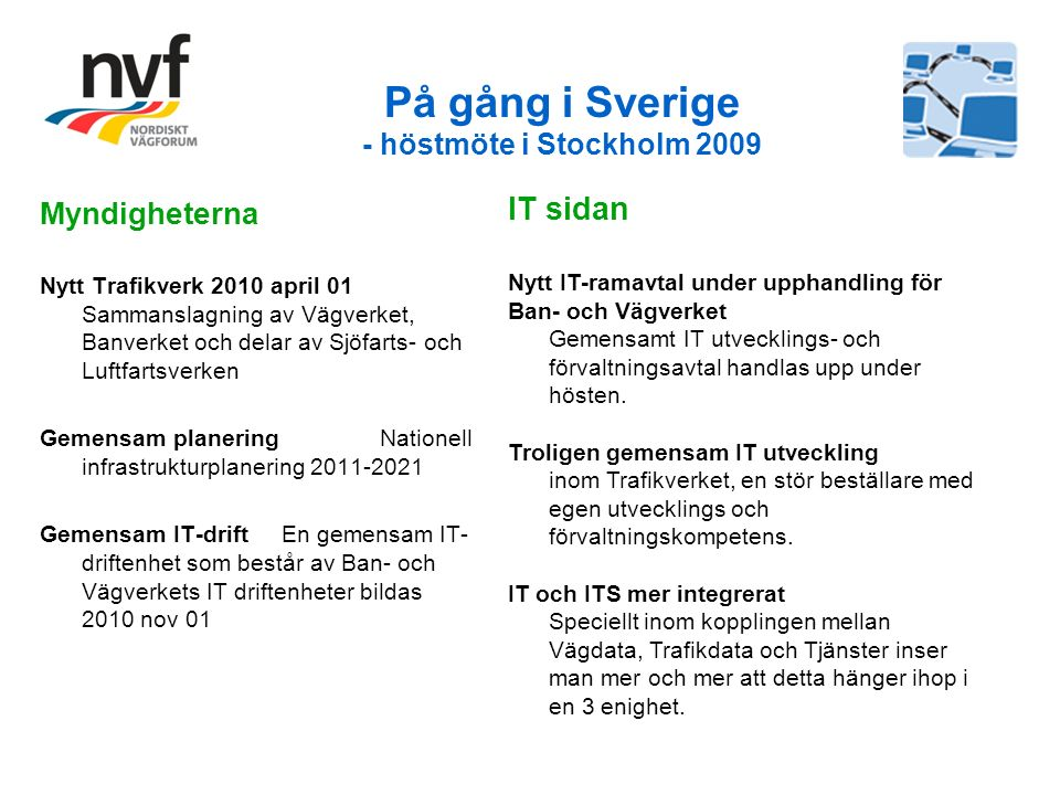 På gång i Sverige - höstmöte i Stockholm 2009 Myndigheterna Nytt Trafikverk 2010 april 01 Sammanslagning av Vägverket, Banverket och delar av Sjöfarts- och Luftfartsverken Gemensam planering Nationell infrastrukturplanering 2011-2021 Gemensam IT-drift En gemensam IT- driftenhet som består av Ban- och Vägverkets IT driftenheter bildas 2010 nov 01 IT sidan Nytt IT-ramavtal under upphandling för Ban- och Vägverket Gemensamt IT utvecklings- och förvaltningsavtal handlas upp under hösten.