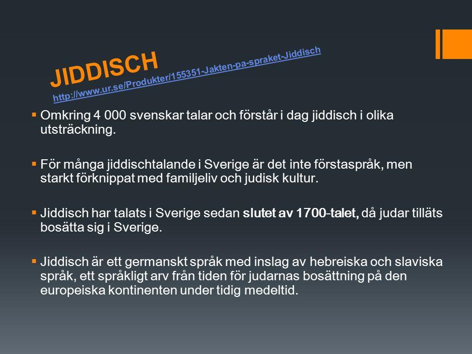 JIDDISCH http://www.ur.se/Produkter/155351-Jakten-pa-spraket-Jiddisch http://www.ur.se/Produkter/155351-Jakten-pa-spraket-Jiddisch  Omkring 4 000 svenskar talar och förstår i dag jiddisch i olika utsträckning.