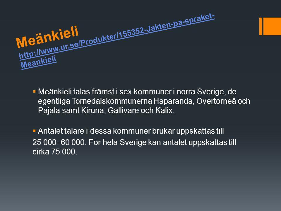 Meänkieli http://www.ur.se/Produkter/155352-Jakten-pa-spraket- Meankieli http://www.ur.se/Produkter/155352-Jakten-pa-spraket- Meankieli  Meänkieli talas främst i sex kommuner i norra Sverige, de egentliga Tornedalskommunerna Haparanda, Övertorneå och Pajala samt Kiruna, Gällivare och Kalix.