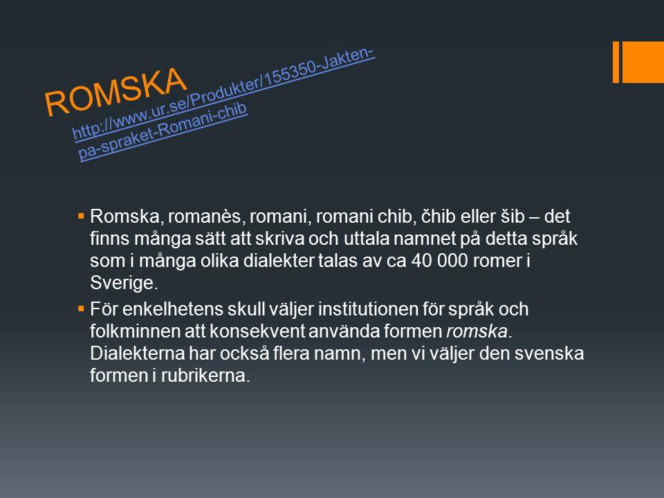 ROMSKA  Romska, romanès, romani, romani chib, čhib eller šib – det finns många sätt att skriva och uttala namnet på detta språk som i många olika dialekter talas av ca 40 000 romer i Sverige.