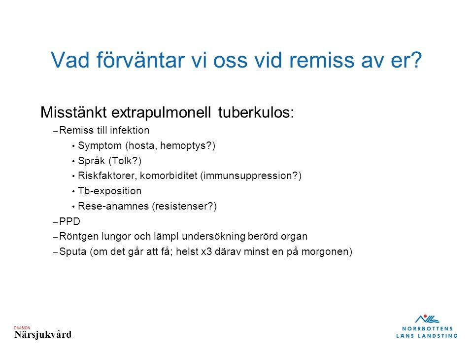 DIVISION Närsjukvård Vad förväntar vi oss vid remiss av er? Misstänkt extrapulmonell tuberkulos: – Remiss till infektion Symptom (hosta, hemoptys?) Sp