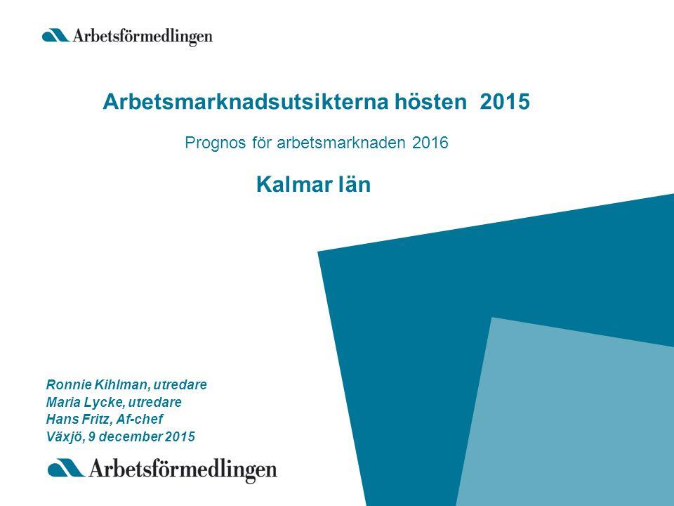 Arbetsmarknadsutsikterna hösten 2015 Prognos för arbetsmarknaden 2016 Kalmar län Ronnie Kihlman, utredare Maria Lycke, utredare Hans Fritz, Af-chef Växjö, 9 december 2015