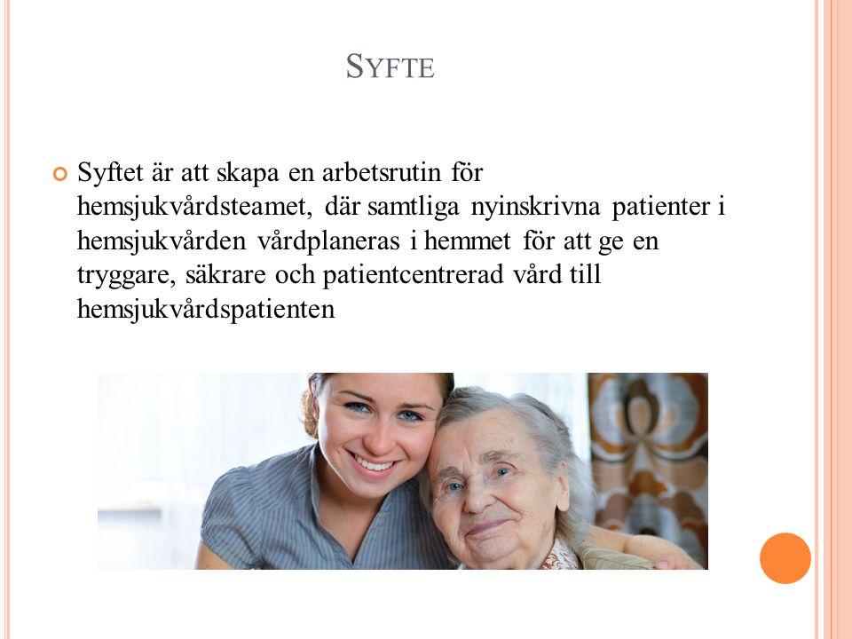 S YFTE Syftet är att skapa en arbetsrutin för hemsjukvårdsteamet, där samtliga nyinskrivna patienter i hemsjukvården vårdplaneras i hemmet för att ge en tryggare, säkrare och patientcentrerad vård till hemsjukvårdspatienten