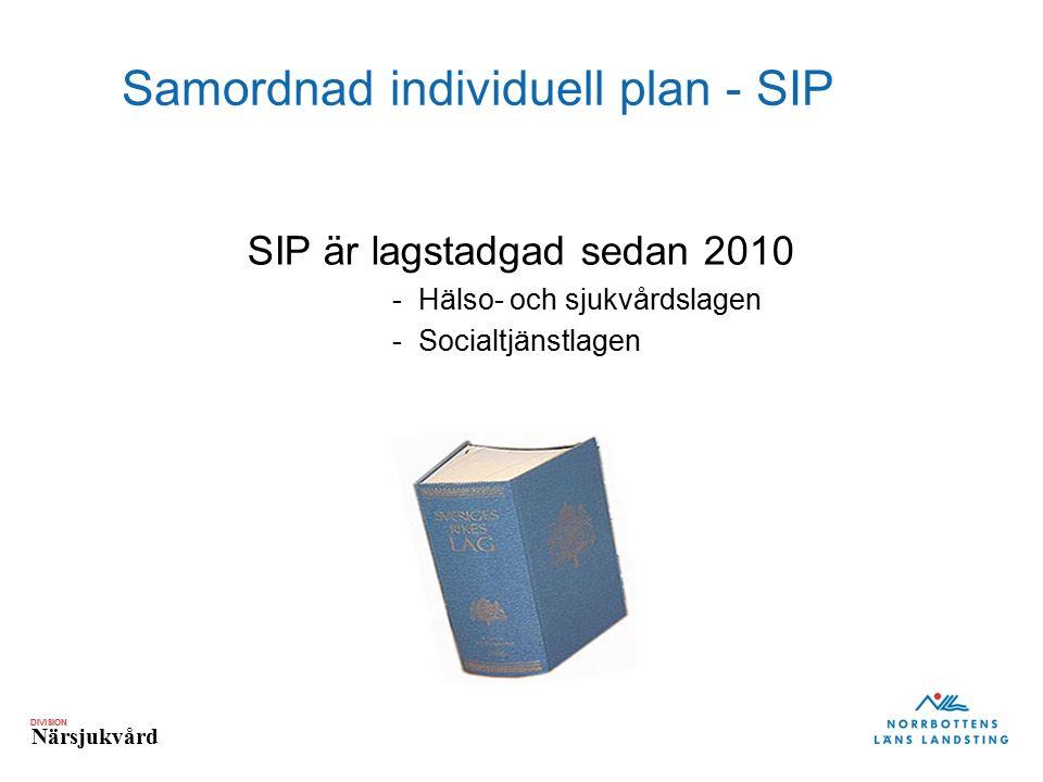DIVISION Närsjukvård Samordnad individuell plan - SIP SIP är lagstadgad sedan 2010 -Hälso- och sjukvårdslagen -Socialtjänstlagen