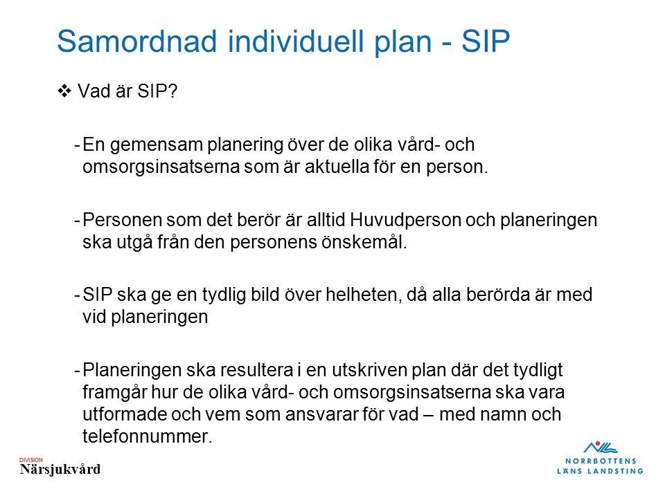 DIVISION Närsjukvård Samordnad individuell plan - SIP  Vad är SIP? -En gemensam planering över de olika vård- och omsorgsinsatserna som är aktuella f