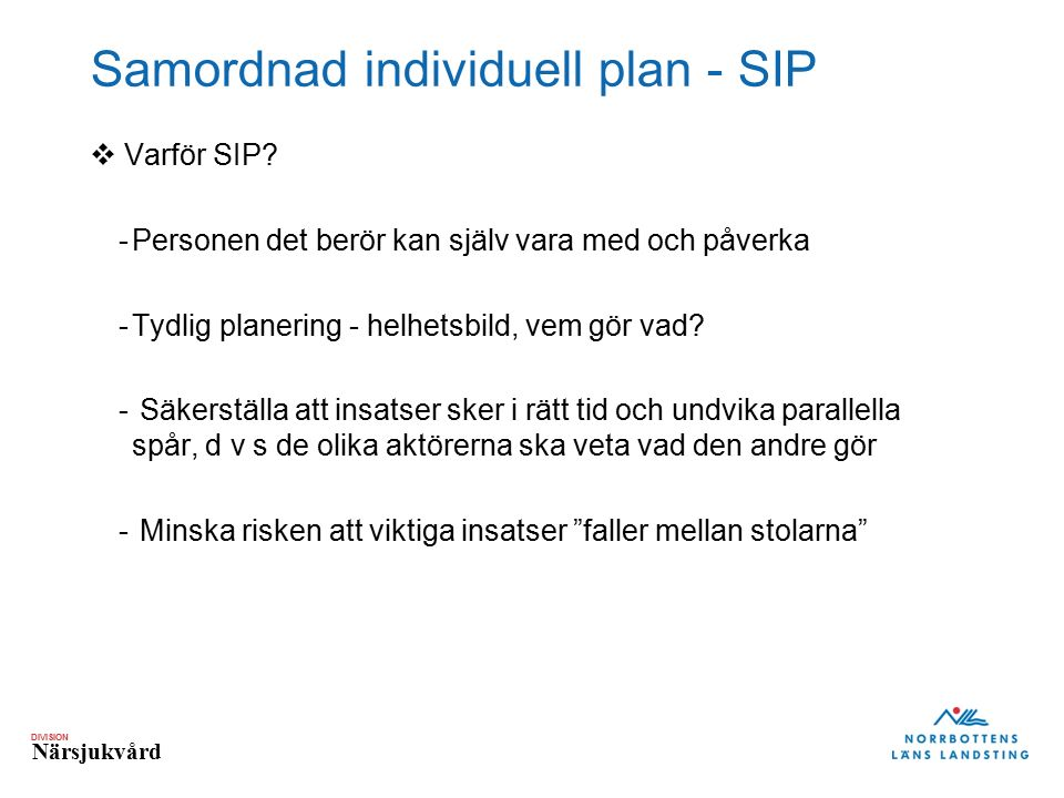 DIVISION Närsjukvård Samordnad individuell plan - SIP  Varför SIP? -Personen det berör kan själv vara med och påverka -Tydlig planering - helhetsbild