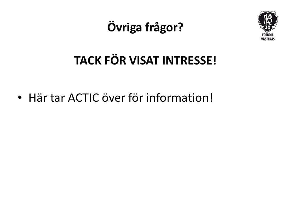 Övriga frågor? TACK FÖR VISAT INTRESSE! Här tar ACTIC över för information!