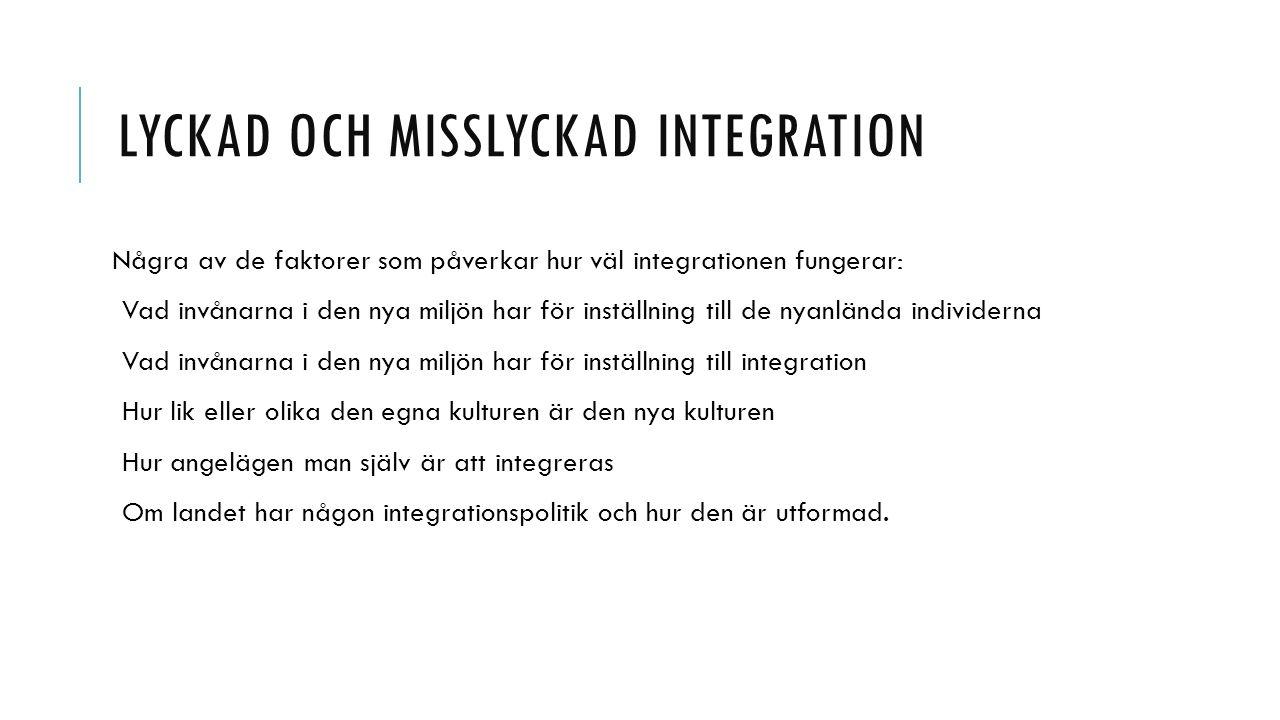 LYCKAD OCH MISSLYCKAD INTEGRATION Några av de faktorer som påverkar hur väl integrationen fungerar: Vad invånarna i den nya miljön har för inställning till de nyanlända individerna Vad invånarna i den nya miljön har för inställning till integration Hur lik eller olika den egna kulturen är den nya kulturen Hur angelägen man själv är att integreras Om landet har någon integrationspolitik och hur den är utformad.