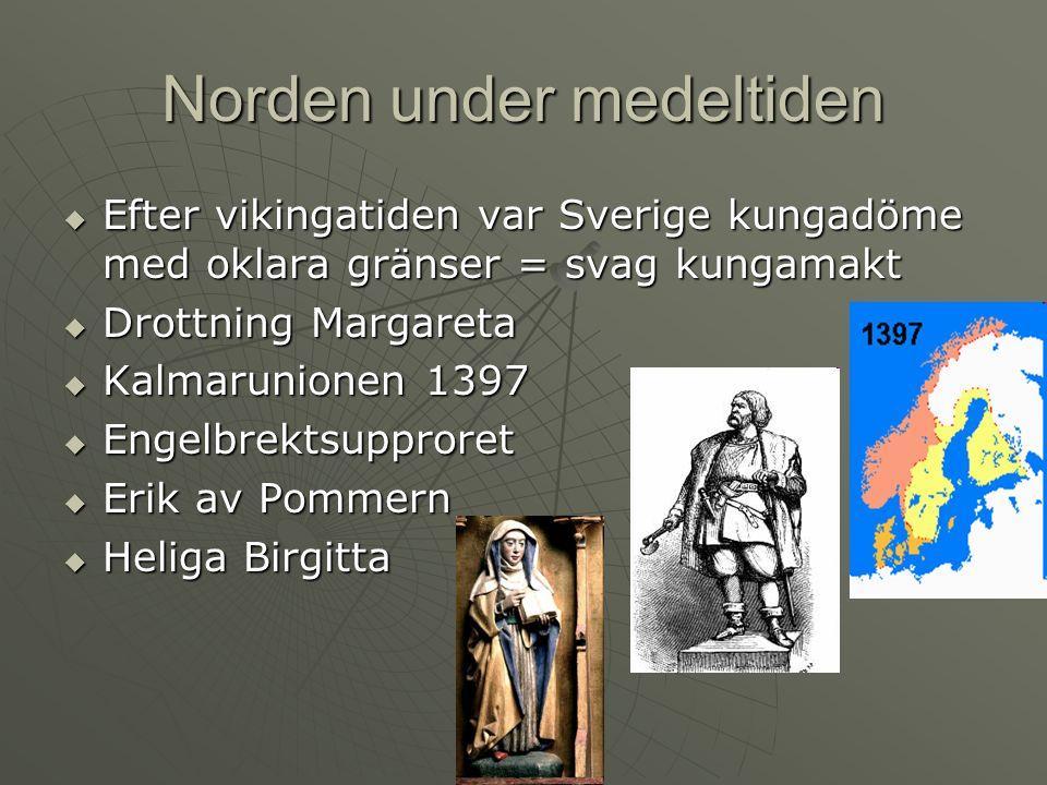 Norden under medeltiden  Efter vikingatiden var Sverige kungadöme med oklara gränser = svag kungamakt  Drottning Margareta  Kalmarunionen 1397  Engelbrektsupproret  Erik av Pommern  Heliga Birgitta