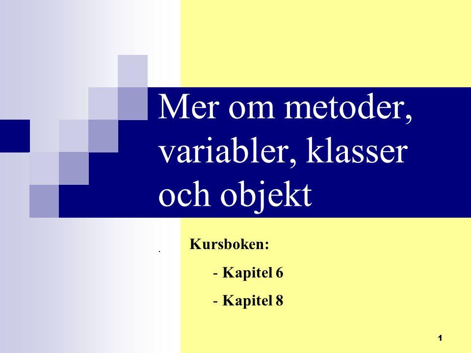 1 Mer om metoder, variabler, klasser och objekt. Kursboken: - Kapitel 6 - Kapitel 8