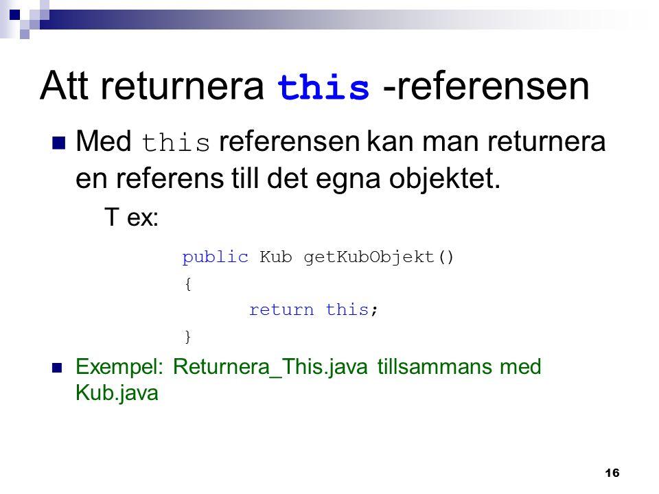 16 Att returnera this -referensen Med this referensen kan man returnera en referens till det egna objektet. T ex: public Kub getKubObjekt() { return t