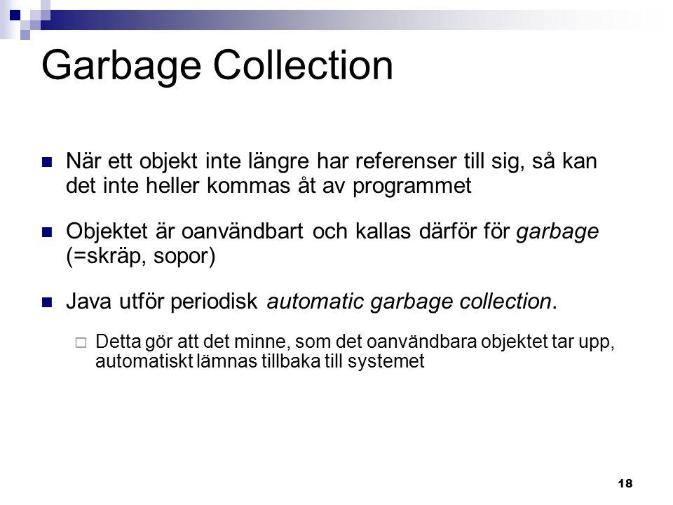 18 Garbage Collection När ett objekt inte längre har referenser till sig, så kan det inte heller kommas åt av programmet Objektet är oanvändbart och kallas därför för garbage (=skräp, sopor) Java utför periodisk automatic garbage collection.