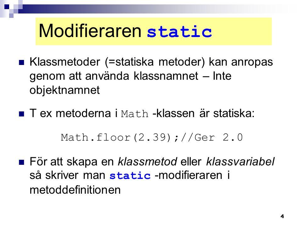 4 Klassmetoder (=statiska metoder) kan anropas genom att använda klassnamnet – Inte objektnamnet T ex metoderna i Math -klassen är statiska: Math.floo