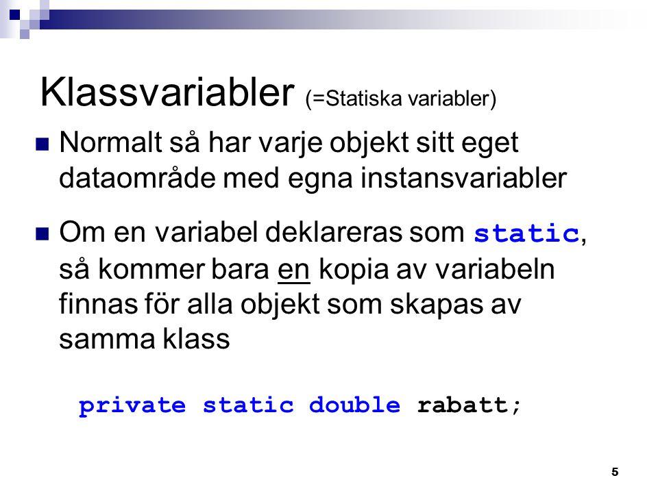 5 Klassvariabler (=Statiska variabler) Normalt så har varje objekt sitt eget dataområde med egna instansvariabler Om en variabel deklareras som static, så kommer bara en kopia av variabeln finnas för alla objekt som skapas av samma klass private static double rabatt;