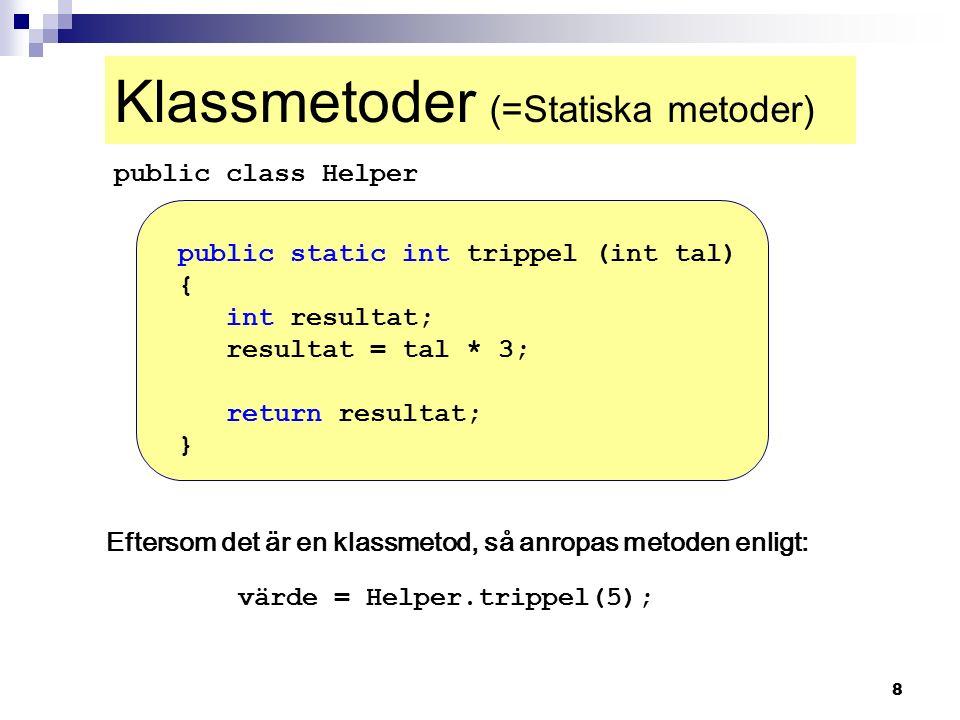 8 Klassmetoder (=Statiska metoder) public static int trippel (int tal) { int resultat; resultat = tal * 3; return resultat; } public class Helper Eftersom det är en klassmetod, så anropas metoden enligt: värde = Helper.trippel(5);
