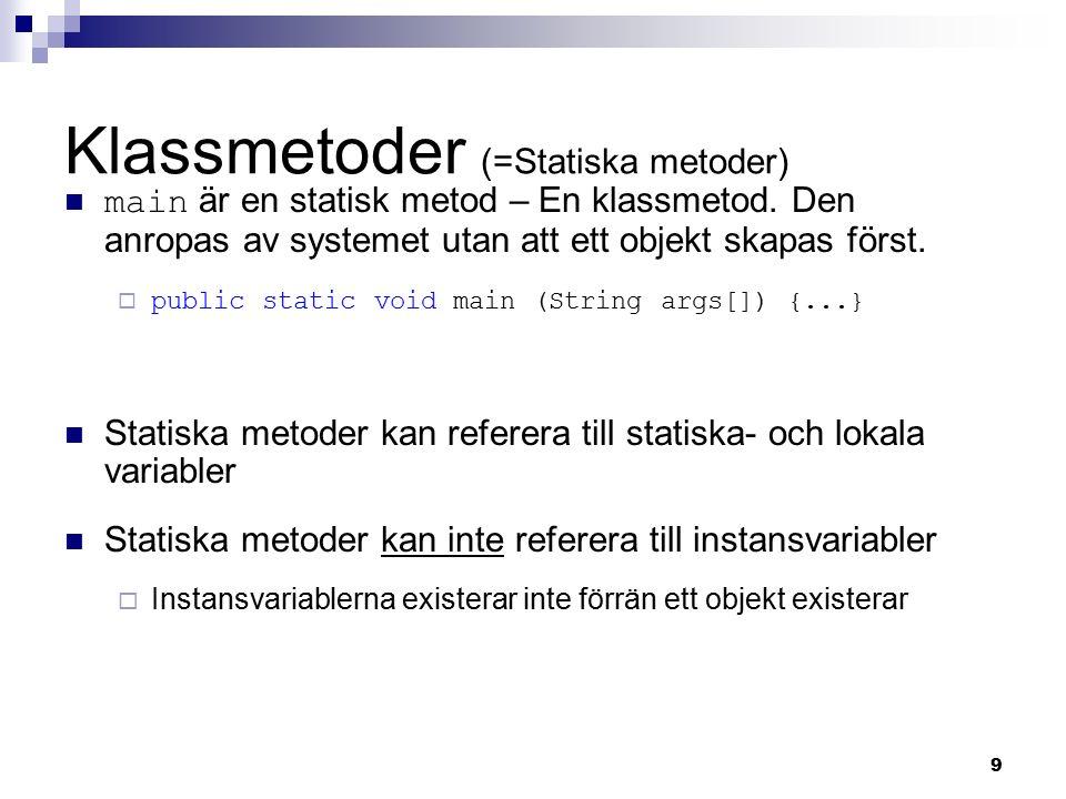 9 Klassmetoder (=Statiska metoder) main är en statisk metod – En klassmetod. Den anropas av systemet utan att ett objekt skapas först.  public static