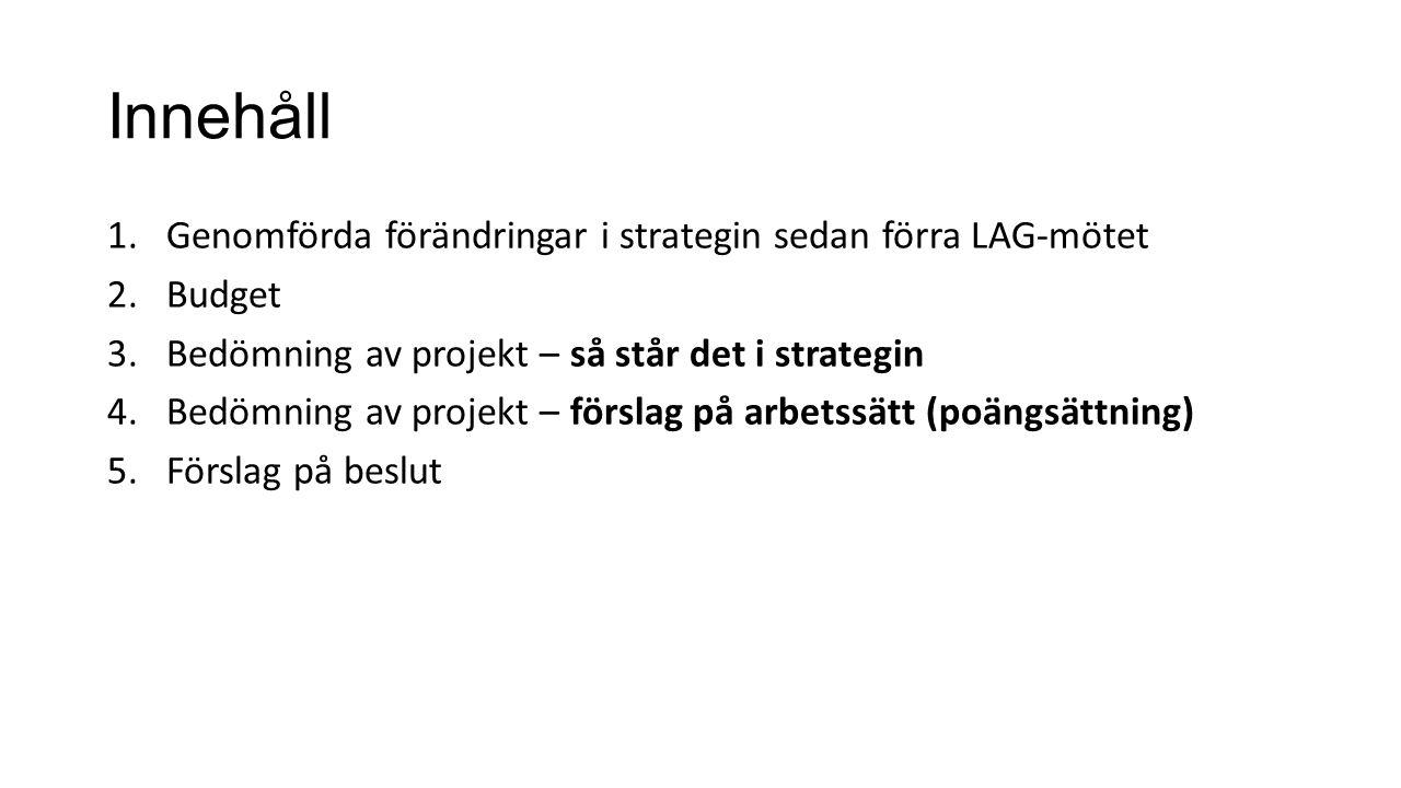 Innehåll 1.Genomförda förändringar i strategin sedan förra LAG-mötet 2.Budget 3.Bedömning av projekt – så står det i strategin 4.Bedömning av projekt – förslag på arbetssätt (poängsättning) 5.Förslag på beslut