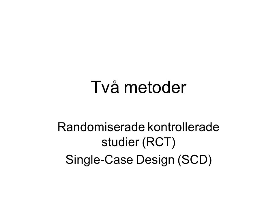Två metoder Randomiserade kontrollerade studier (RCT) Single-Case Design (SCD)