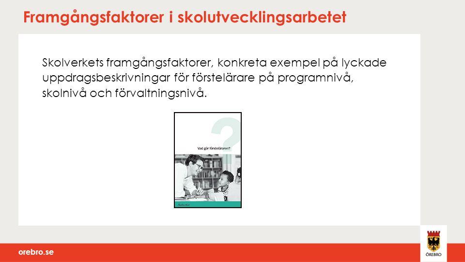 orebro.se Framgångsfaktorer i skolutvecklingsarbetet Skolverkets framgångsfaktorer, konkreta exempel på lyckade uppdragsbeskrivningar för förstelärare på programnivå, skolnivå och förvaltningsnivå.