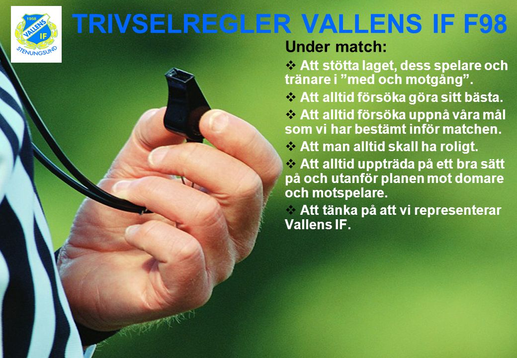 """TRIVSELREGLER VALLENS IF F98 Under match:  Att stötta laget, dess spelare och tränare i """"med och motgång"""".  Att alltid försöka göra sitt bästa.  At"""