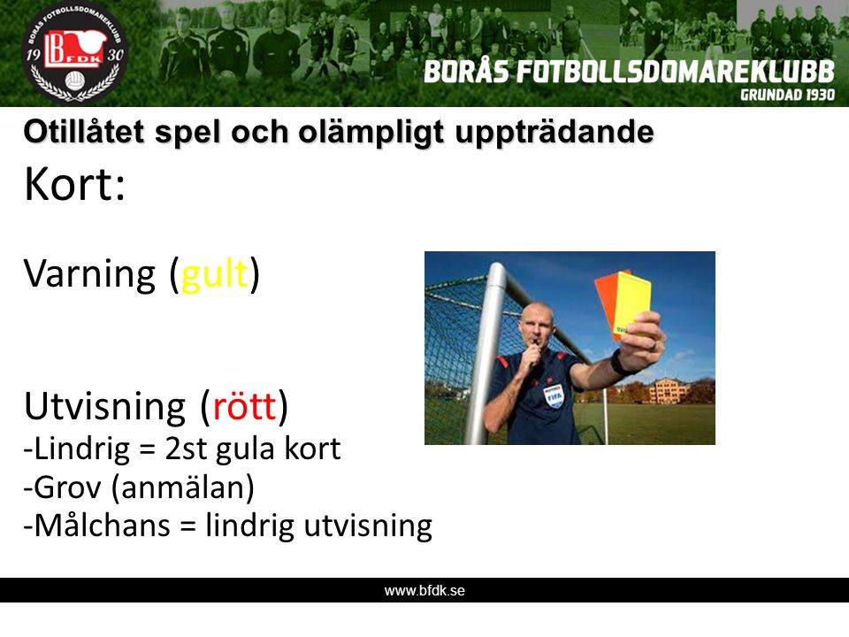 www.bfdk.se Otillåtet spel och olämpligt uppträdande Kort: Varning (gult) Utvisning (rött) -Lindrig = 2st gula kort -Grov (anmälan) -Målchans = lindrig utvisning