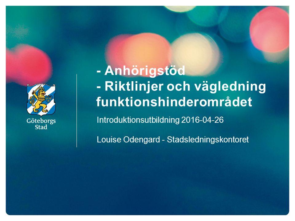 - Anhörigstöd - Riktlinjer och vägledning funktionshinderområdet Introduktionsutbildning 2016-04-26 Louise Odengard - Stadsledningskontoret