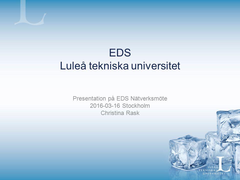 EDS Luleå tekniska universitet Presentation på EDS Nätverksmöte 2016-03-16 Stockholm Christina Rask