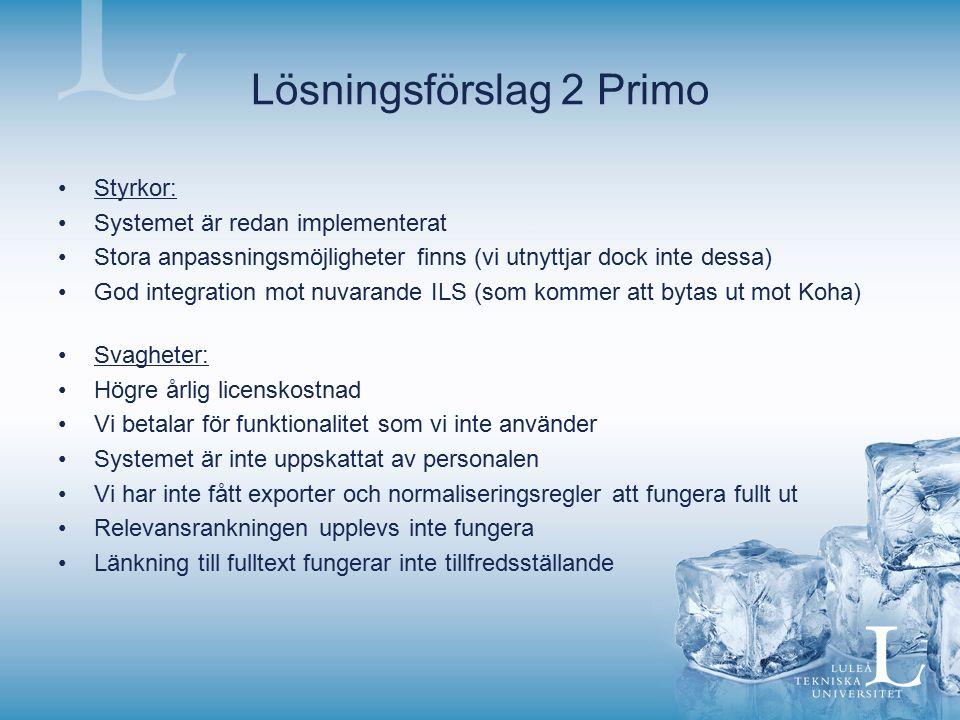 Lösningsförslag 2 Primo Styrkor: Systemet är redan implementerat Stora anpassningsmöjligheter finns (vi utnyttjar dock inte dessa) God integration mot