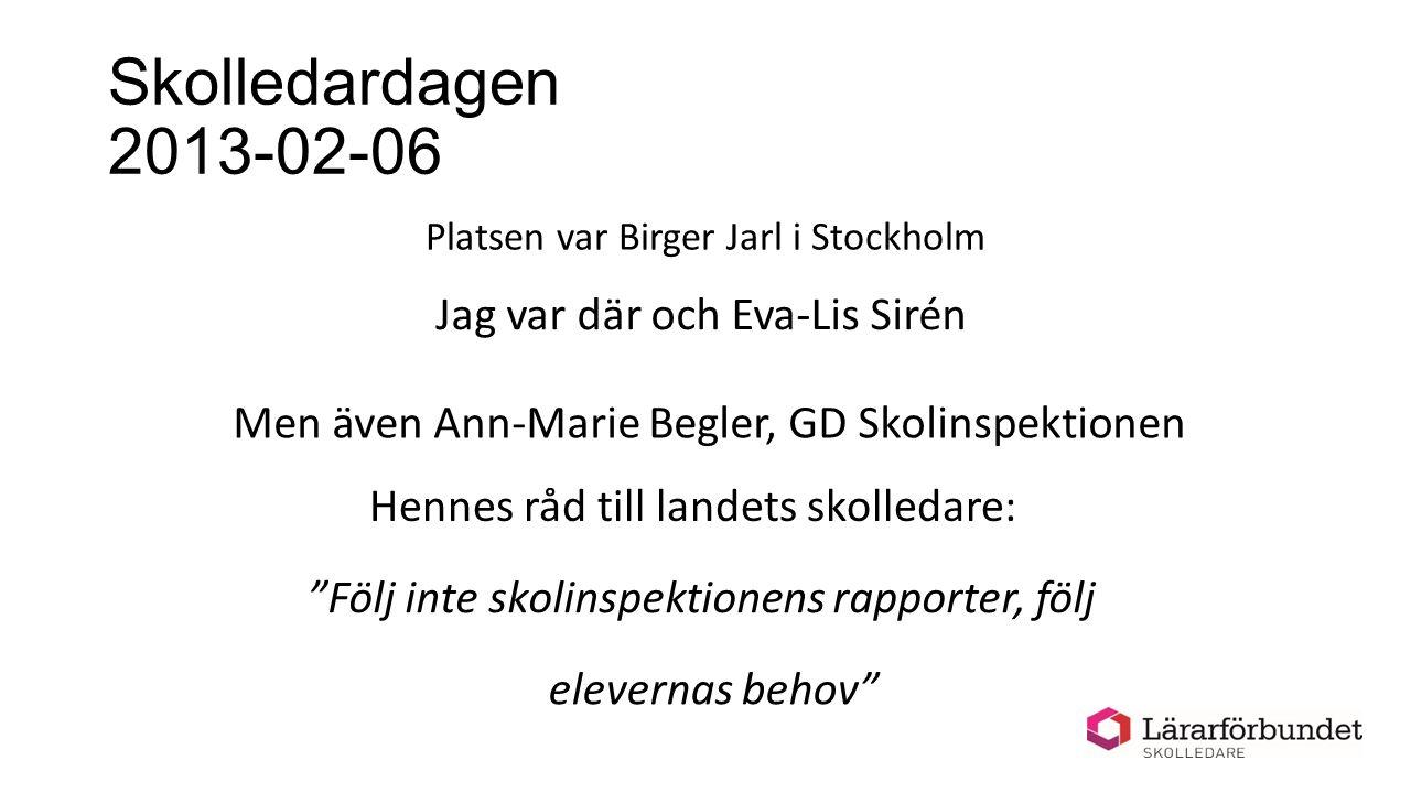 Skolledardagen 2013-02-06 Platsen var Birger Jarl i Stockholm Jag var där och Eva-Lis Sirén Men även Ann-Marie Begler, GD Skolinspektionen Hennes råd till landets skolledare: Följ inte skolinspektionens rapporter, följ elevernas behov
