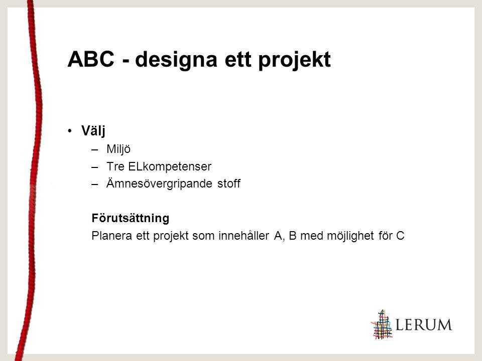 ABC - designa ett projekt Välj –Miljö –Tre ELkompetenser –Ämnesövergripande stoff Förutsättning Planera ett projekt som innehåller A, B med möjlighet