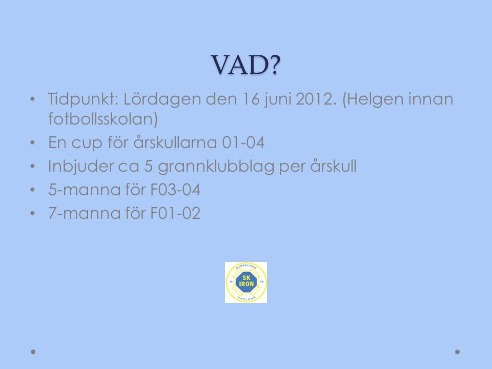 VAD? Tidpunkt: Lördagen den 16 juni 2012. (Helgen innan fotbollsskolan) En cup för årskullarna 01-04 Inbjuder ca 5 grannklubblag per årskull 5-manna f