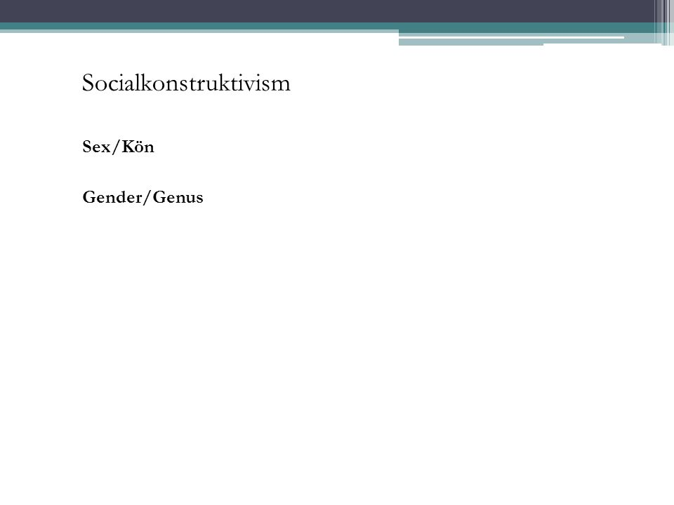 Socialkonstruktivism Sex/Kön Gender/Genus