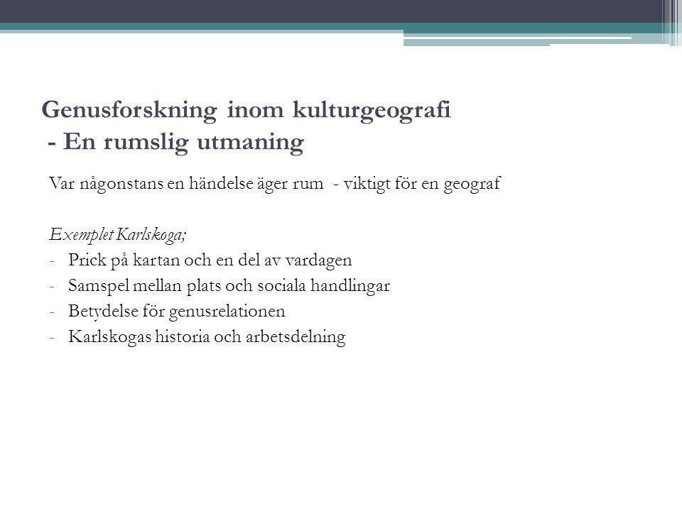Genusforskning inom kulturgeografi - En rumslig utmaning Var någonstans en händelse äger rum - viktigt för en geograf Exemplet Karlskoga; -Prick på kartan och en del av vardagen -Samspel mellan plats och sociala handlingar -Betydelse för genusrelationen -Karlskogas historia och arbetsdelning