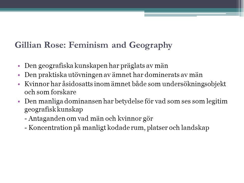 Gillian Rose: Feminism and Geography Den geografiska kunskapen har präglats av män Den praktiska utövningen av ämnet har dominerats av män Kvinnor har åsidosatts inom ämnet både som undersökningsobjekt och som forskare Den manliga dominansen har betydelse för vad som ses som legitim geografisk kunskap - Antaganden om vad män och kvinnor gör - Koncentration på manligt kodade rum, platser och landskap