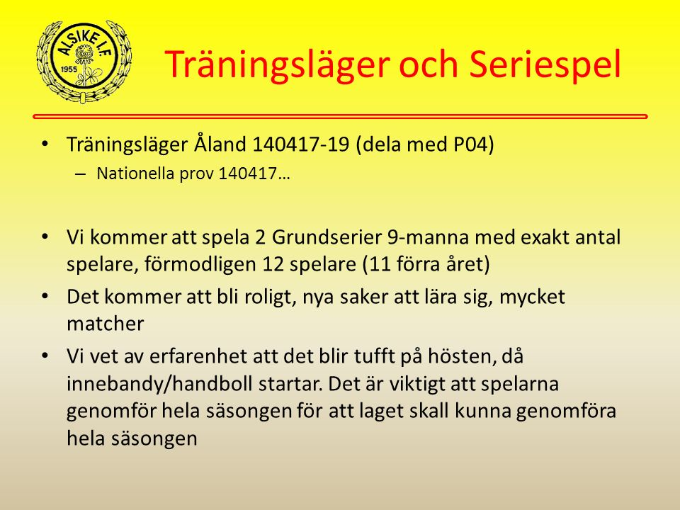 Träningsläger och Seriespel Träningsläger Åland 140417-19 (dela med P04) – Nationella prov 140417… Vi kommer att spela 2 Grundserier 9-manna med exakt antal spelare, förmodligen 12 spelare (11 förra året) Det kommer att bli roligt, nya saker att lära sig, mycket matcher Vi vet av erfarenhet att det blir tufft på hösten, då innebandy/handboll startar.