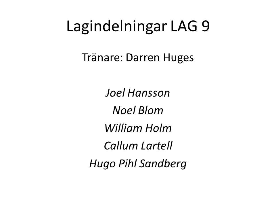 Lagindelningar LAG 9 Tränare: Darren Huges Joel Hansson Noel Blom William Holm Callum Lartell Hugo Pihl Sandberg
