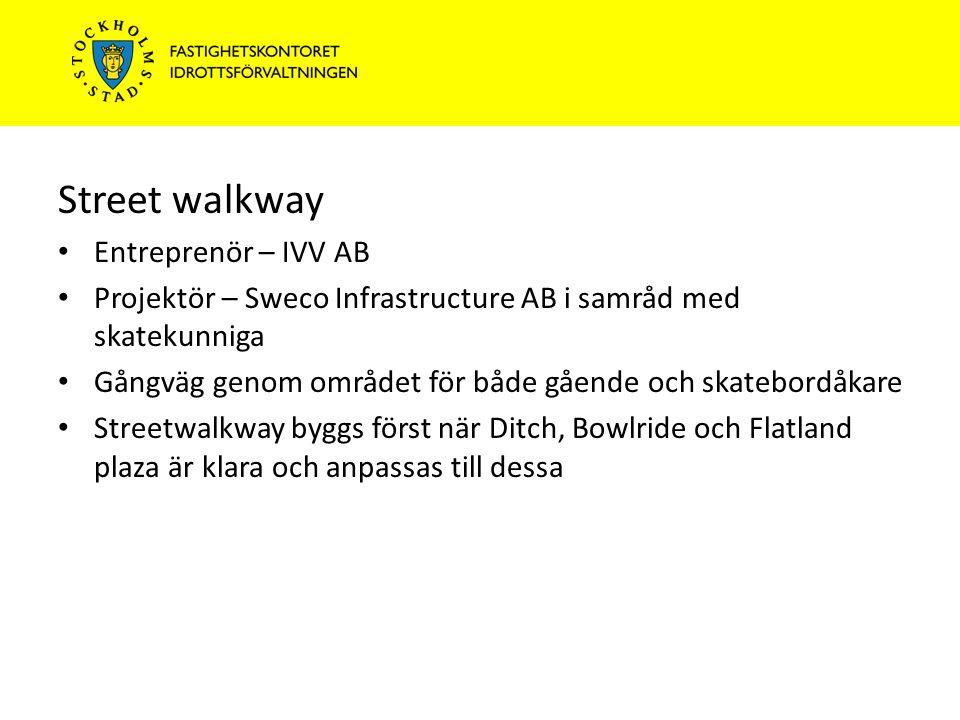 Street walkway Entreprenör – IVV AB Projektör – Sweco Infrastructure AB i samråd med skatekunniga Gångväg genom området för både gående och skatebordåkare Streetwalkway byggs först när Ditch, Bowlride och Flatland plaza är klara och anpassas till dessa
