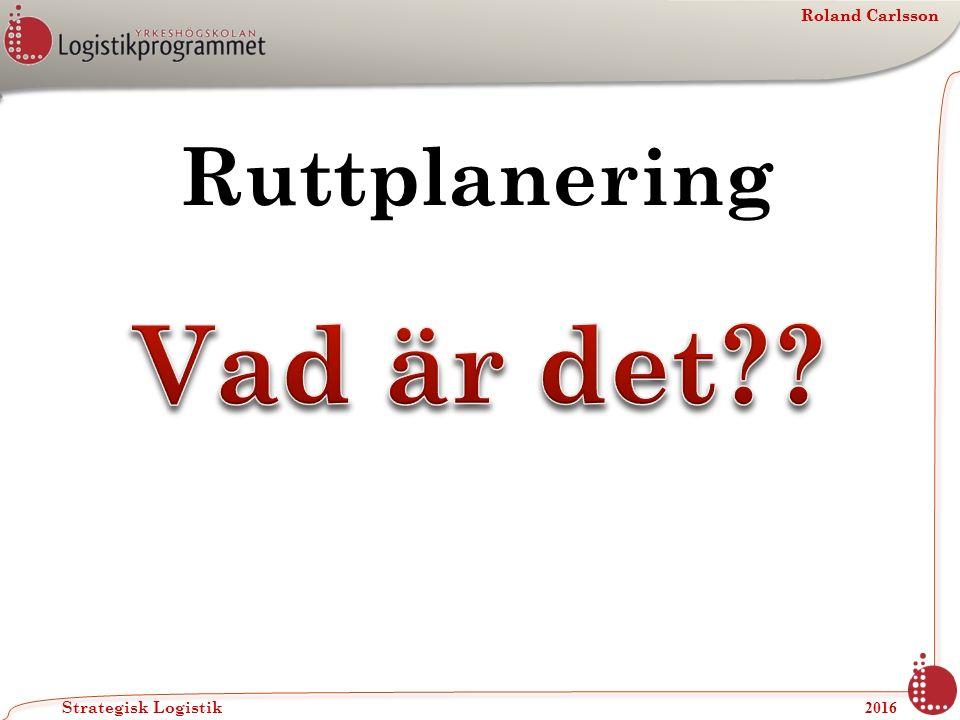 Roland Carlsson Strategisk Logistik 2016 Roland Carlsson Ruttplanering