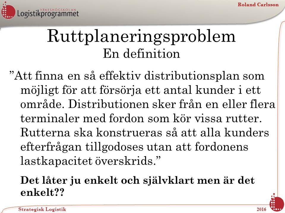 Roland Carlsson Strategisk Logistik 2016 Roland Carlsson Ruttplaneringsproblem En definition Att finna en så effektiv distributionsplan som möjligt för att försörja ett antal kunder i ett område.