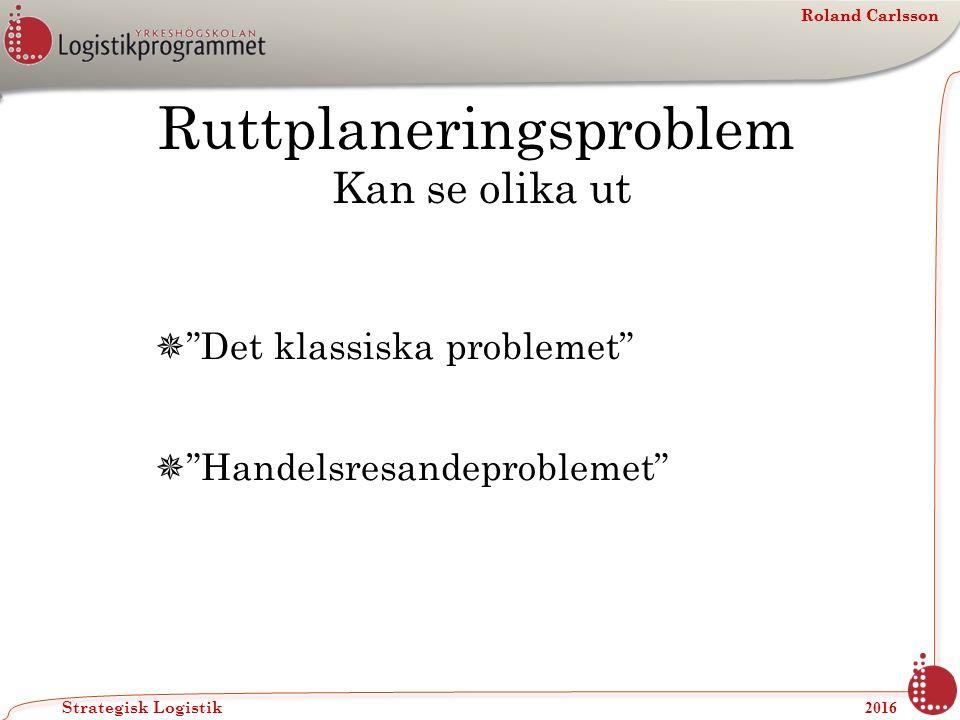 Roland Carlsson Strategisk Logistik 2016 Roland Carlsson Ruttplaneringsproblem Kan se olika ut  Det klassiska problemet  Handelsresandeproblemet