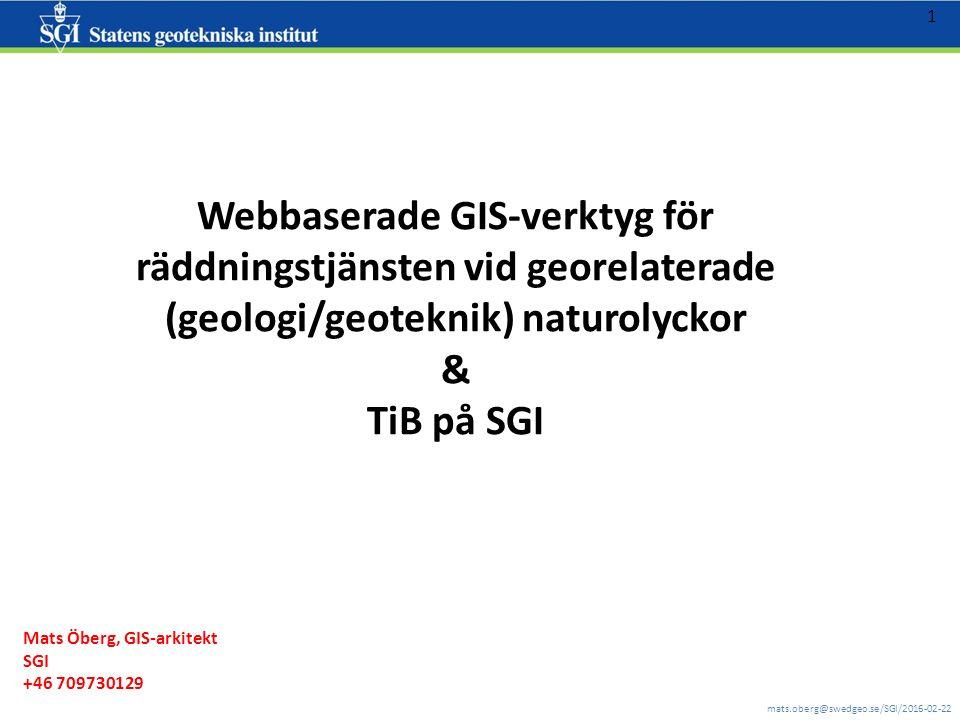 mats.oberg@swedgeo.se/SGI/2016-02-22 1 Webbaserade GIS-verktyg för räddningstjänsten vid georelaterade (geologi/geoteknik) naturolyckor & TiB på SGI Mats Öberg, GIS-arkitekt SGI +46 709730129
