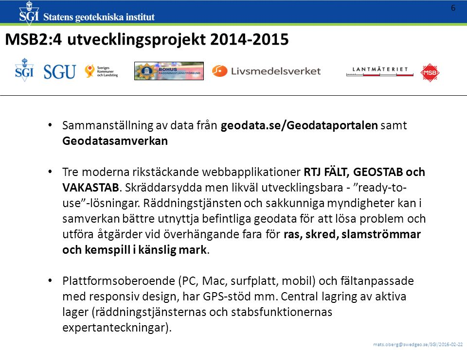 mats.oberg@swedgeo.se/SGI/2016-02-22 6 MSB2:4 utvecklingsprojekt 2014-2015 Sammanställning av data från geodata.se/Geodataportalen samt Geodatasamverkan Tre moderna rikstäckande webbapplikationer RTJ FÄLT, GEOSTAB och VAKASTAB.