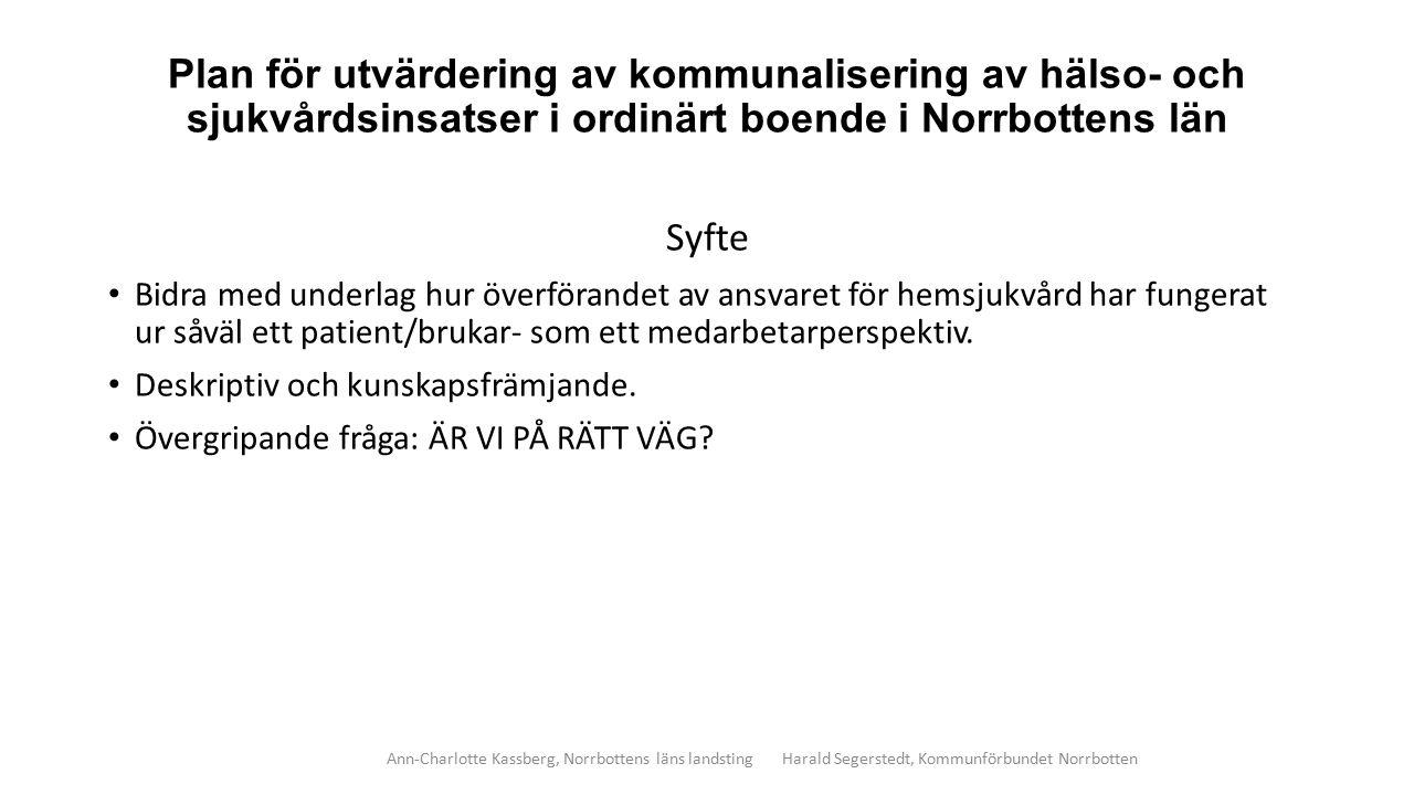 Plan för utvärdering av kommunalisering av hälso- och sjukvårdsinsatser i ordinärt boende i Norrbottens län Metod Kvantitativ och kvalitativ ansats Enkäter till personal Fokusgruppsintervjuer och individuella intervjuer med personal Djupintervjuer med patienter/brukare och närstående Statistiska uppgifter (SIP, avvikelserapporter m m) Patient- och brukarorganisationer erbjuds att bidra med sina synpunkter Ann-Charlotte Kassberg, Norrbottens läns landsting Harald Segerstedt, Kommunförbundet Norrbotten