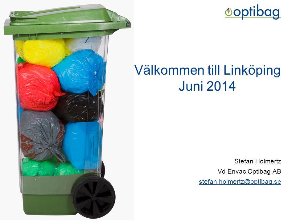 Välkommen till Linköping Juni 2014 Stefan Holmertz Vd Envac Optibag AB stefan.holmertz@optibag.se
