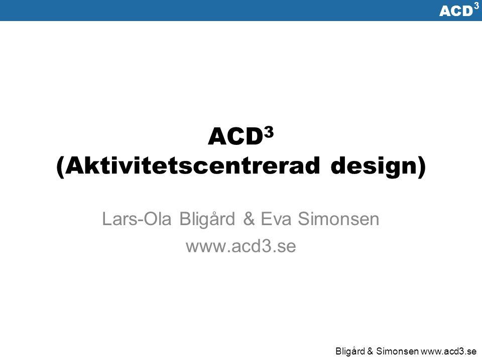 ACD 3 Bligård & Simonsen www.acd3.se Designaktiviteter Planering – Kontinuerlig planläggning av hur aktiviteterna ska utföras Datainsamling – Insamling av den information som behövs för utvecklingsarbetet Analys – Klarlägga hur vilka faktorer som påverkar den kommande lösningen och stor designrymden är.