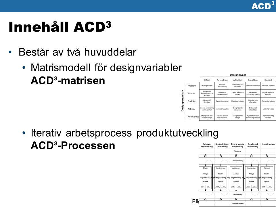 ACD 3 Bligård & Simonsen www.acd3.se Summering Utvecklingsarbete är av sin natur en kreativ, flummig, rörig, förvirrande, oförutsägbar, parallell, utforskade och iterativ aktivitet Utan ett tydligt arbetsätt är det lätt att komma fel och inte hitta åter Under utvecklingsarbetet fattas en mängd designbeslut, både medvetna och omedvetna Fattas beslut vid fel tillfälle eller besluts fattas inte alls, har det ofta negativ inverkan på slutliga resultatet ACD³ skapar en tydlig struktur för arbetet och synliggör designbesluten