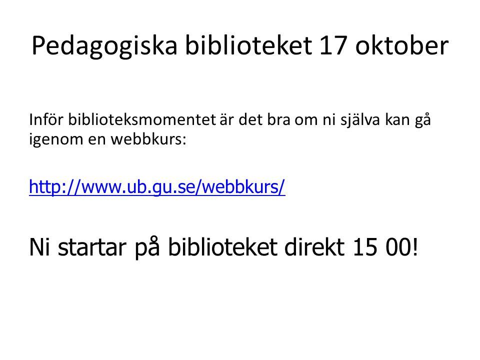 Pedagogiska biblioteket 17 oktober Inför biblioteksmomentet är det bra om ni själva kan gå igenom en webbkurs: http://www.ub.gu.se/webbkurs/ Ni startar på biblioteket direkt 15 00!