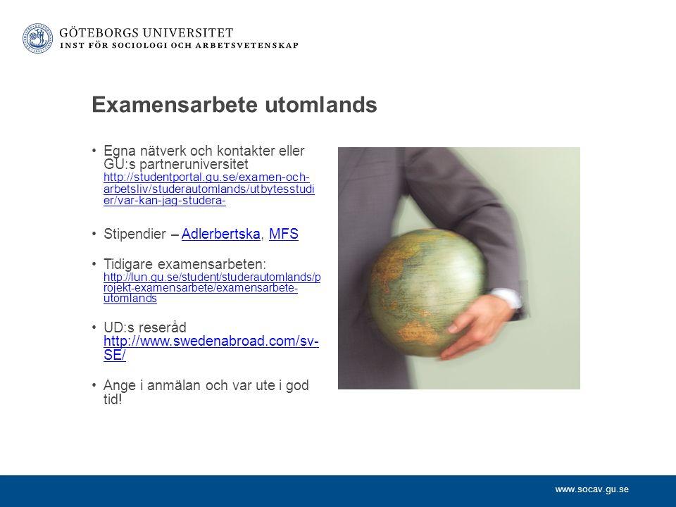 www.socav.gu.se Examensarbete utomlands Egna nätverk och kontakter eller GU:s partneruniversitet http://studentportal.gu.se/examen-och- arbetsliv/studerautomlands/utbytesstudi er/var-kan-jag-studera- http://studentportal.gu.se/examen-och- arbetsliv/studerautomlands/utbytesstudi er/var-kan-jag-studera- Stipendier – Adlerbertska, MFSAdlerbertskaMFS Tidigare examensarbeten: http://lun.gu.se/student/studerautomlands/p rojekt-examensarbete/examensarbete- utomlands http://lun.gu.se/student/studerautomlands/p rojekt-examensarbete/examensarbete- utomlands UD:s reseråd http://www.swedenabroad.com/sv- SE/ http://www.swedenabroad.com/sv- SE/ Ange i anmälan och var ute i god tid!