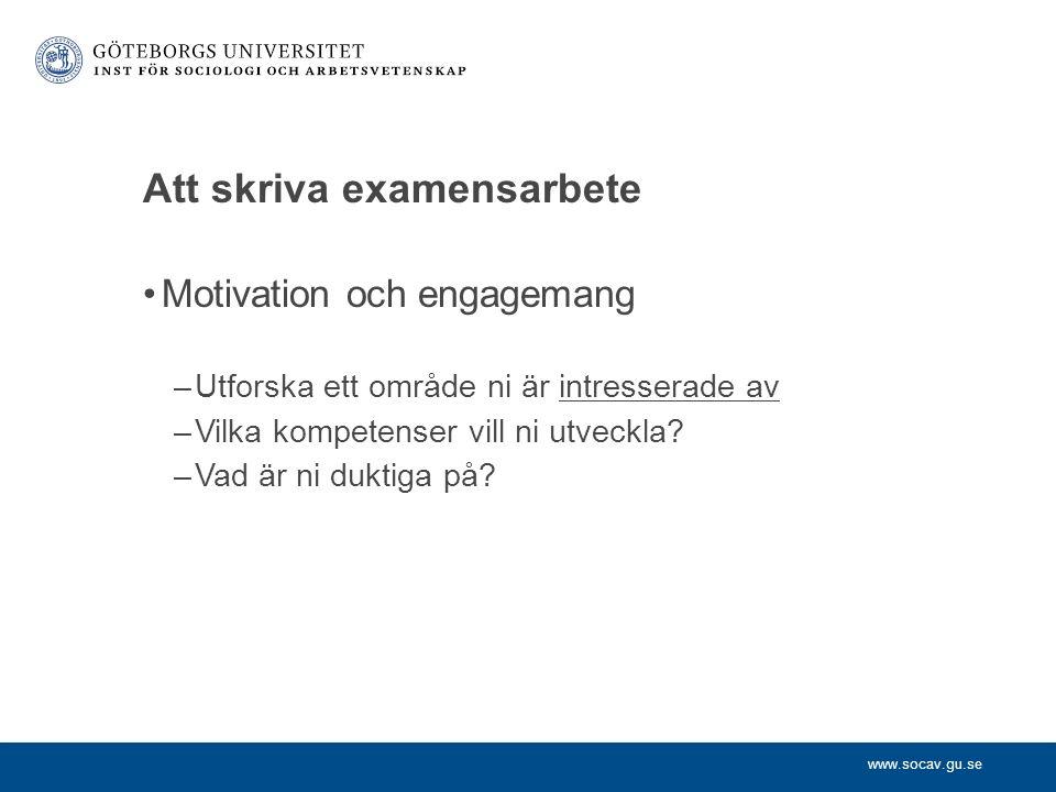 www.socav.gu.se Att skriva examensarbete Motivation och engagemang –Utforska ett område ni är intresserade av –Vilka kompetenser vill ni utveckla.